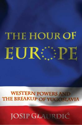 The Hour of Europe: Western Powers and the Breakup of Yugoslavia 9780300166293