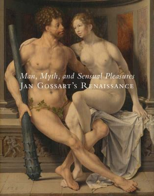 Man, Myth, and Sensual Pleasures: Jan Gossart's Renaissance: The Complete Works 9780300166576