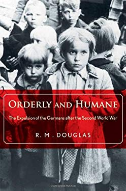 Orderly and Humane: The Expulsion of the Germans After the Second World War 9780300166606