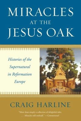 Miracles at the Jesus Oak: Histories of the Supernatural in Reformation Europe 9780300167023