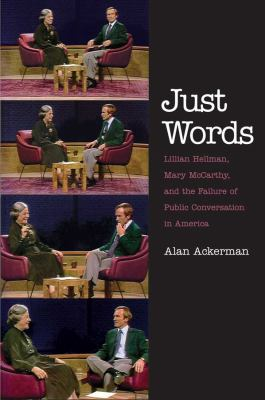 Just Words: Lillian Hellman, Mary McCarthy, and the Failure of Public Conversation in America 9780300167122