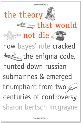 The Theory That Would Not Die: How Bayes' Rule Cracked the Enigma Code, Hunted Down Russian Submarines, & Emerged Triumphant from Two Centuries of Co