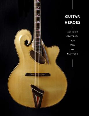 Guitar Heroes: Legendary Craftsmen from Italy to New York 9780300169805
