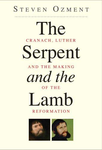 The Serpent and the Lamb: Cranach, Luther, and the Making of the Reformation 9780300169850