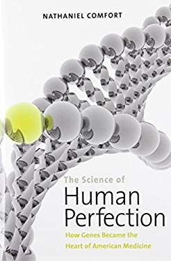 The Science of Human Perfection: How Genes Became the Heart of American Medicine 9780300169911