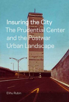 Insuring the City: The Prudential Center and the Postwar Urban Landscape 9780300170184