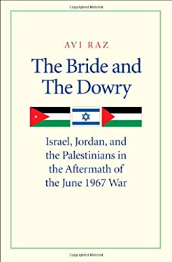 The Bride and the Dowry: Israel, Jordan, and the Palestinians in the Aftermath of the June 1967 War 9780300171945