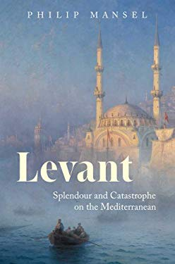 Levant: Splendour and Catastrophe on the Mediterranean 9780300172645