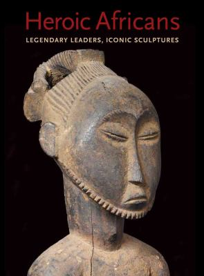 Heroic Africans: Legendary Leaders, Iconic Sculptures 9780300175844
