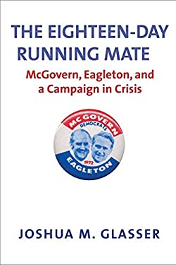 The Eighteen-Day Running Mate: McGovern, Eagleton, and a Campaign in Crisis 9780300176292