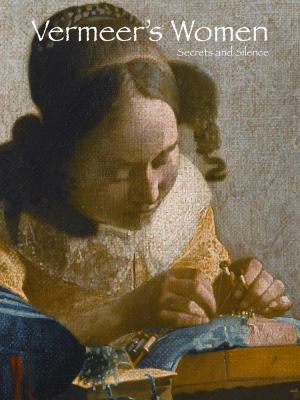 Vermeer's Women: Secrets and Silence 9780300178999