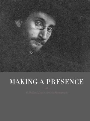 Making a Presence: F. Holland Day in Artistic Photography 9780300180381