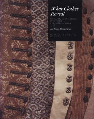 What Clothes Reveal: The Language of Clothing in Colonial and Federal America 9780300181074