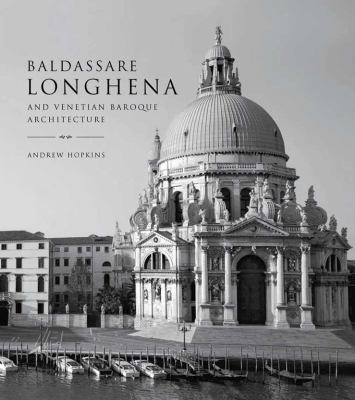 Baldassare Longhena and Venetian Baroque Architecture 9780300181098