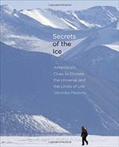 Secrets of the Ice: Antarctica's Clues to Climate, the Universe, and the Limits of Life 19228290