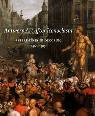 Antwerp Art After Iconoclasm: Experiments in Decorum, 1566-1585 9780300188691