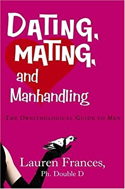 Dating, Mating, and Manhandling: The Ornithological Guide to Men 9780307238047