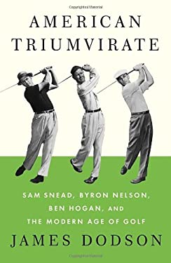 American Triumvirate: Sam Snead, Byron Nelson, Ben Hogan, and the Modern Age of Golf 9780307272492