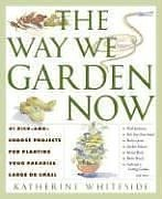 The Way We Garden Now: 41 Pick-and-Choose Projects for Planting Your Paradise Large or Small 9780307351357