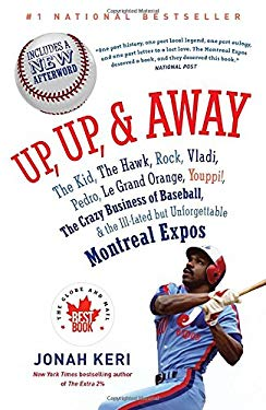 Up, Up, and Away: The Kid, the Hawk, Rock, Vladi, Pedro, le Grand Orange, Youppi!, the Crazy Business of Baseball, and the Ill-fated but Unforgettable