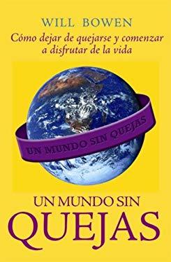 Un Mundo Sin Quejas: Como Dejar de Quejarse y Comenzar A Disfrutar de la Vida = A Complaint Free World 9780307392015