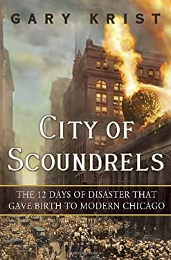 City of Scoundrels: The Twelve Days of Disaster That Gave Birth to Modern Chicago 9780307454294