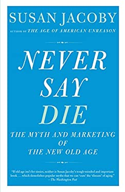 Never Say Die: The Myth and Marketing of the New Old Age 9780307456281