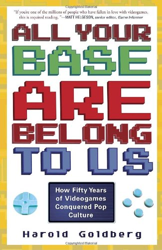 All Your Base Are Belong to Us: How Fifty Years of Videogames Conquered Pop Culture 9780307463555