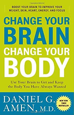 Change Your Brain, Change Your Body: Use Your Brain to Get and Keep the Body You Have Always Wanted 9780307463586