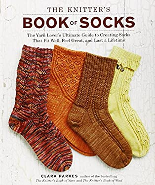 The Knitter's Book of Socks: The Yarn Lover's Ultimate Guide to Creating Socks That Fit Well, Feel Great, and Last a Lifetime 9780307586803