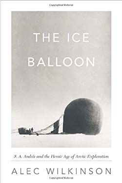 The Ice Balloon: S. A. Andree and the Heroic Age of Arctic Exploration 9780307594808