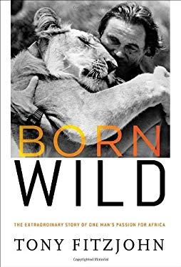 Born Wild: The Extraordinary Story of One Man's Passion for Africa 9780307716033