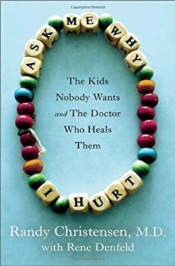 Ask Me Why I Hurt: The Kids Nobody Wants and the Doctor Who Heals Them 9780307718990