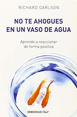 No Te Ahogues en un Vaso de Agua = Do Not Drown in a Glass of Water 9780307882820