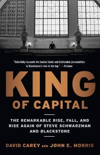 King of Capital: The Remarkable Rise, Fall, and Rise Again of Steve Schwarzman and Blackstone 9780307886026