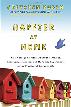 Happier at Home: Kiss More, Jump More, Abandon a Project, Read Samuel Johnson, and My Other Experiments in the Practice of Everyday Lif 9780307886781