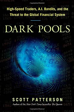 Dark Pools: High-Speed Traders, A.I. Bandits, and the Threat to the Global Financial System 9780307887177