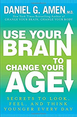 Use Your Brain to Change Your Age: Secrets to Look, Feel, and Think Younger Every Day 9780307888549