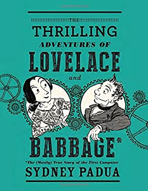 The Thrilling Adventures of Lovelace and Babbage: The (Mostly) True Story of the First Computer (Pantheon Graphic Novels)