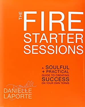 The Fire Starter Sessions: A Soulful + Practical Guide to Creating Success on Your Own Terms 9780307952103