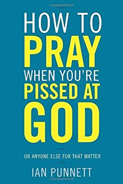 How to Pray When You're Pissed at God 9780307986030