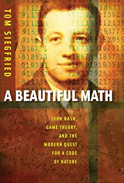 A Beautiful Math: John Nash, Game Theory, and the Modern Quest for a Code of Nature 9780309101929
