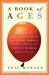 A Book of Ages: An Eccentric Miscellany of Great & Offbeat Moments in the Lives of the Famous & Infamous, Ages 1 to 100