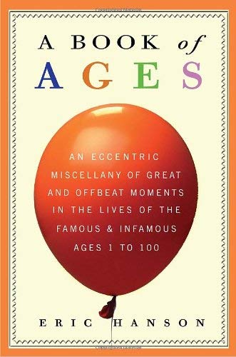 A Book of Ages: An Eccentric Miscellany of Great & Offbeat Moments in the Lives of the Famous & Infamous, Ages 1 to 100 9780307409027