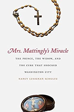 Mrs. Mattingly's Miracle: The Prince, the Widow, and the Cure That Shocked Washington City 9780300118469
