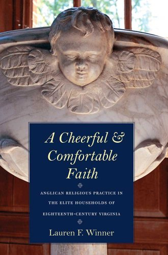 A Cheerful and Comfortable Faith: Anglican Religious Practice in the Elite Households of Eighteenth-Century Virginia 9780300124699