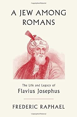 A Jew Among Romans: The Life and Legacy of Flavius Josephus 9780307378163