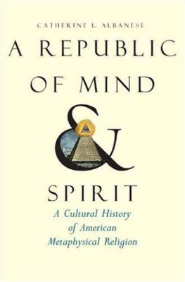 A Republic of Mind and Spirit: A Cultural History of American Metaphysical Religion 9780300110890