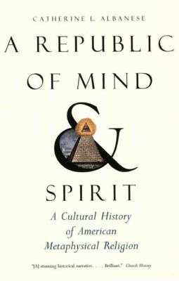 A Republic of Mind and Spirit: A Cultural History of American Metaphysical Religion 9780300136159