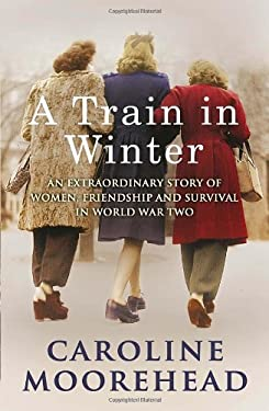 A Train in Winter: An Extraordinary Story of Women, Friendship and Survival in World War Two 9780307356949